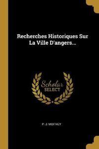 Recherches Historiques Sur La Ville D'angers...