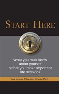 Start Here: What You Must Know about Yourself Before You Make Important Life Decisions