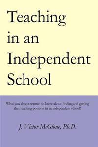 Teaching in an Independent School: What You Always Wanted to Know about Finding and Getting That Teaching Position in an Independent School