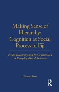 Making Sense of Hierarchy: Cognition as Social Process in Fiji: Fijian Hierarchy and Its Constitution in Everyday Ritual Behavior