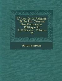 L' Ami de La Religion Et Du Roi: Journal Eccl Esiastique, Politique Et Litt Eraire, Volume 39