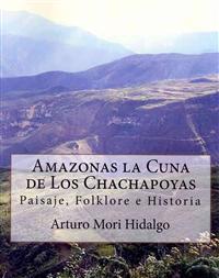 Amazonas La Cuna de Los Chachapoyas: Paisaje, Folklore E Historia