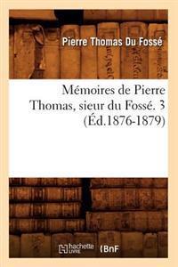 M�moires de Pierre Thomas, Sieur Du Foss�. 3 (�d.1876-1879)