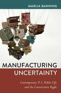 Manufacturing Uncertainty: Contemporary U.S. Public Life and the Conservative Right