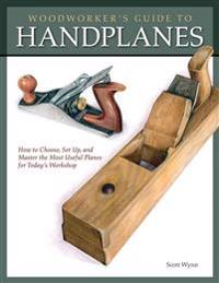 Woodworker's Guide to Handplanes: How to Choose, Setup and Master the Most Useful Planes for Today's Workshop