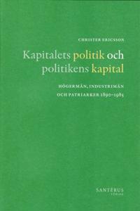 Kapitalets politik och politikens kapital : högermän, industrimän och patriarker 1890-1985
