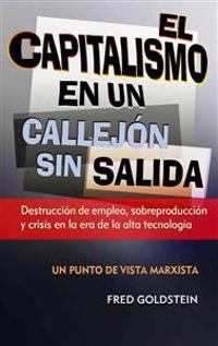 El Capitalismo en un Callejon Sin Salida: Destruccion de Empleo, Sobreproduccion y Crisis en la Era de la Alta Tecnologia = Capitalism Is a Dead End