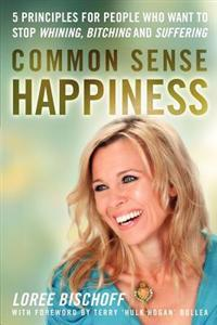 Common Sense Happiness: 5 Principles for People Who Want to Stop Whining, Bitching and Suffering