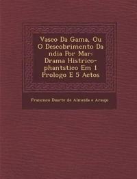 Vasco Da Gama, Ou O Descobrimento Da Ndia Por Mar: Drama Hist Rico-Phant Stico Em 1 Prologo E 5 Actos