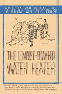 The Compost-Powered Water Heater: How to Heat Your Water, Greenhouse, or Building with Only Compost