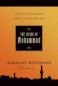 The Heirs of Muhammad: Islam's First Century and the Origins of the Sunni-Shia Split