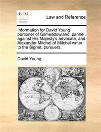 Information for David Young Portioner of Gilmeadowland, Pannel, Against His Majesty's Advocate, and Alexander Mitchel of Mitchel Writer to the Signet,