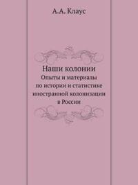 Nashi Kolonii Opyty I Materialy Po Istorii I Statistike Inostrannoj Kolonizatsii V Rossii