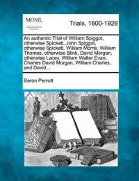 An Authentic Trial of William Spiggot, Otherwise Spickett, John Spiggot, Otherwise Spickett, William Morris, William Thomas, Otherwise Blink, David Morgan, Otherwise Lacey, William Walter Evan, Charles David Morgan, William Charles, and David...
