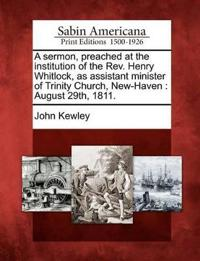 A Sermon, Preached at the Institution of the REV. Henry Whitlock, as Assistant Minister of Trinity Church, New-Haven