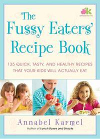 The Fussy Eaters' Recipe Book: 135 Quick, Tasty and Healthy Recipes That Your Kids Will Actually Eat
