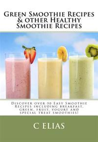 Green Smoothie Recipes & Other Healthy Smoothie Recipes: Discover Over 50 Easy Smoothie Recipes - Breakfast Smoothies, Green Smoothies, Healthy Smooth