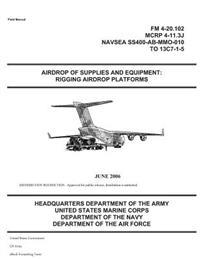 Field Manual FM 4-20.102 Airdrop of Supplies and Equipment: Rigging Airdrop Platforms June 2006 (McRp 4-11.3j) US Army