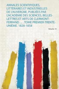 Annales Scientifiques, Littéraires Et Industrielles De L'auvergne, Publiées Par L'académie Des Sciences, Belles-Lettres Et Arts De Clermont-Ferrand. ... . Tome Premier-Trente-Unième. 1828-1858