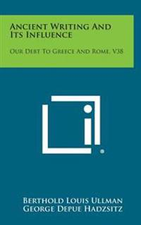 Ancient Writing and Its Influence: Our Debt to Greece and Rome, V38