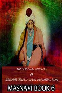 The Spiritual Couplets of Maulana Jalalu-'d-Dln Muhammad Rumi Masnavi Book 6