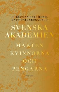 Svenska akademien. Makten, kvinnorna och pengarna.