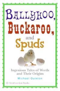 Ballyhoo, Buckaroo, and Spuds: Ingenious Tales of Words and Their Origins