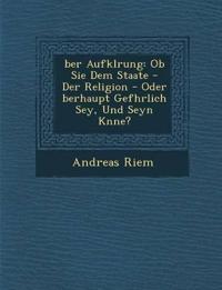 ¿ber Aufkl¿rung: Ob Sie Dem Staate - Der Religion - Oder ¿berhaupt Gef¿hrlich Sey, Und Seyn K¿nne?