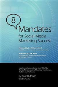 8 Mandates for Social Media Marketing Success: Insights and Success Stories from 154 of the World's Most Innovative Marketing Practitioners, Authors,