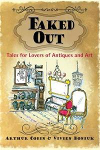 Faked Out: Tales for Lovers of Antiques and Art