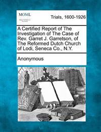 A Certified Report of the Investigation of the Case of REV. Garret J. Garretson, of the Reformed Dutch Church of Lodi, Seneca Co., N.Y.