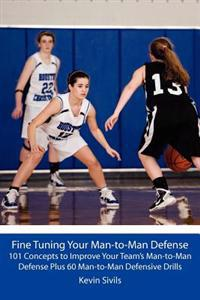 Fine Tuning Your Man-To-Man Defense: 101 Concepts to Improve Your Team's Man-To-Man Defense Plus 60 Man-To-Man Defensive Drills
