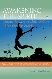 Awakening the Spirit: Moving Forward in Child Welfare; Voices from the Prairies