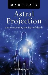 Astral Projection Made Easy: And Overcoming the Fear of Death