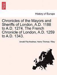 Chronicles of the Mayors and Sheriffs of London, A.D. 1188 to A.D. 1274. the French Chronicle of London, A.D. 1259 to A.D. 1343.
