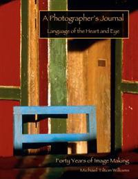 A Photographer's Journal; 40 Years of Image-Making: Language of the Heart and Eye
