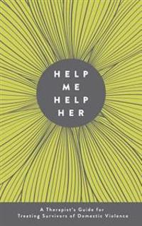 Help Me Help Her: A Therapist's Guide to Treating Survivors of Domestic Violence