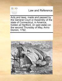 Acts and Laws, Made and Passed by the General Court or Assembly of the State of Connecticut, in America, Holden at Hartford, (in Said State on the Second Thursday of May, Anno Domini, 1792.