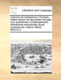 Carmina Ad Nobilissimum Thomam Holles Ducem de Newcastle Inscripta, Cum Academiam Cantabrigiensem Bibliothec  Restituend  Causa Inviseret Prid. Kalend. Maias, MDCCLV.