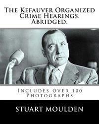 The Kefauver Organized Crime Hearings. Abridged.