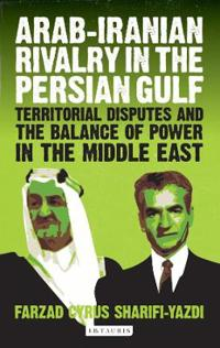 Arab-Iranian Rivalry in the Persian Gulf: Territorial Disputes and the Balance of Power in the Middle East
