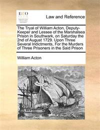 The Tryal of William Acton, Deputy-Keeper and Lessee of the Marshalsea Prison in Southwark, on Saturday the 2nd of August 1729. Upon Three Several Indictments, for the Murders of Three Prisoners in the Said Prison