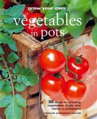 Grow Your Own Vegetables in Pots: 35 Ideas for Growing Vegetables, Fruits, and Herbs in Containers