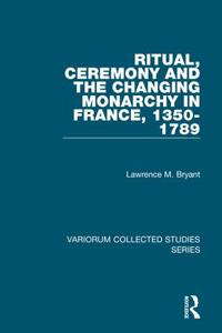 Ritual, Ceremony and the Changing Monarchy in France, 1350-1789
