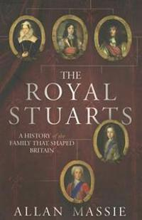 The Royal Stuarts: A History of the Family That Shaped Britian
