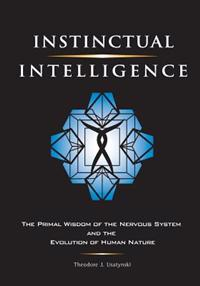 Instinctual Intelligence: The Primal Wisdom of the Nervous System and the Evolution of Human Nature