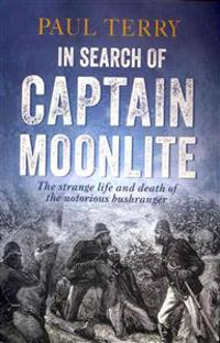 In Search of Captain Moonlite: The Strange Life and Death of the Notorious Bushranger