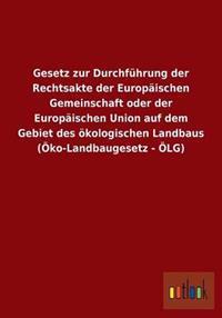 Gesetz Zur Durchfuhrung Der Rechtsakte Der Europaischen Gemeinschaft Oder Der Europaischen Union Auf Dem Gebiet Des Okologischen Landbaus (Oko-Landbaugesetz - Olg)