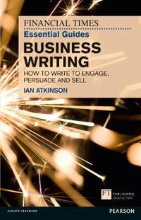 The Financial Times Essential Guide to Business Writing: How to Write to Engage, Persuade and Sell