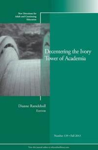 Decentering the Ivory Tower of Academia: New Directions for Adult and Continuing Education, Number 139